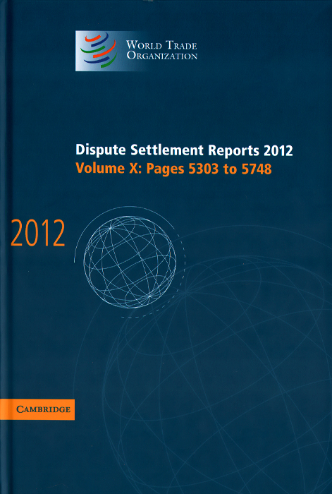 Dispute Settlement Reports 2012: Volume 10: Pages 5303-5748 the world trade organization knowledge agreements