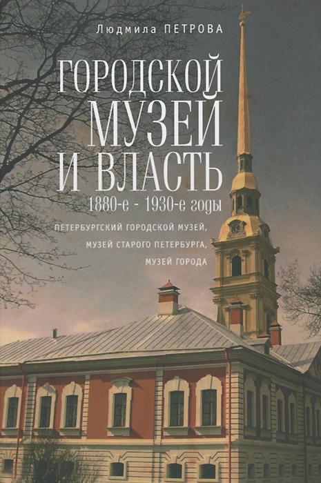 Людмила Петрова Городской музей и власть.1880-е - 1930-е годы