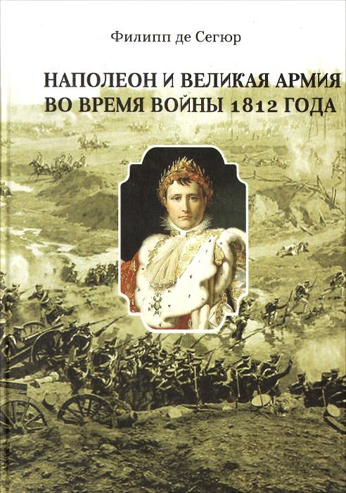 Филипп де Сегюр Наполеон и Великая Армия во время войны 1812 года