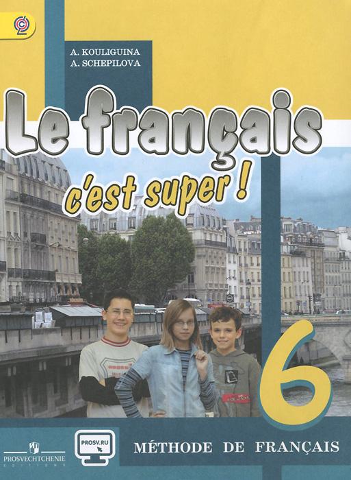 А. С. Кулигина, А. В. Щепилова Le francais 6: C'est super! Methode de francais / Французский язык. 6 класс. Учебник