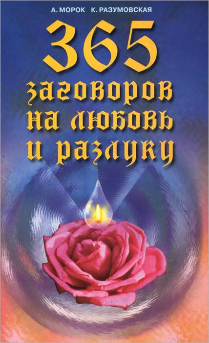А. Морок, К. Разумовская 365 заговоров на любовь и разлуку