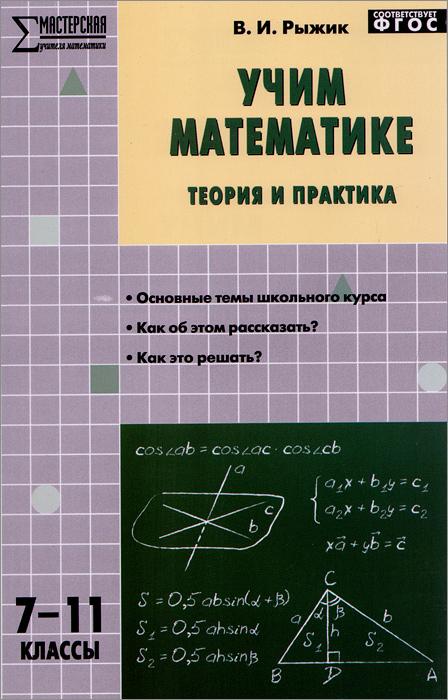 В. И. Рыжик Учим математике. Теория и практика.7-11 классы. Учебно-методическое пособие в и рыжик задача для учителя математики 7 11 классы