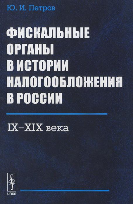 Ю. И. Петров Фискальные органы в истории налогообложения в России. IX-XIX века