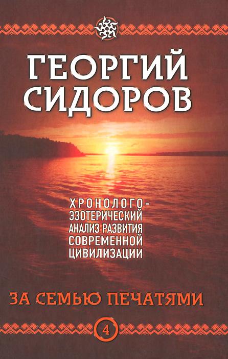 Георгий Сидоров Хронолого-эзотерический анализ развития современной цивилизации. Книга 4. За семью печатями