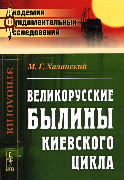 М. Г. Халанский Великорусские былины Киевского цикла