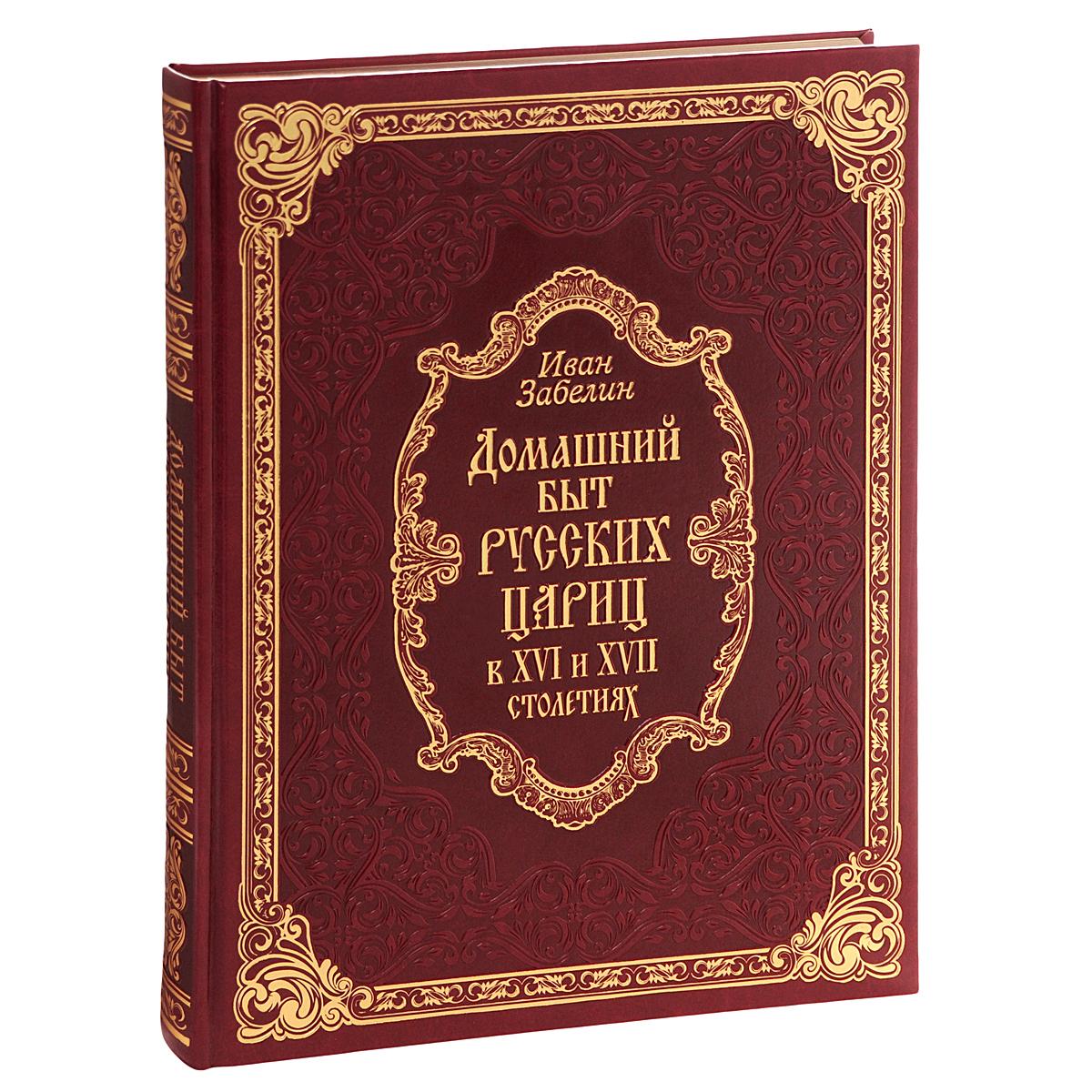 Иван Забелин Домашний быт русских цариц в XVI-XVII столетиях (подарочное издание)