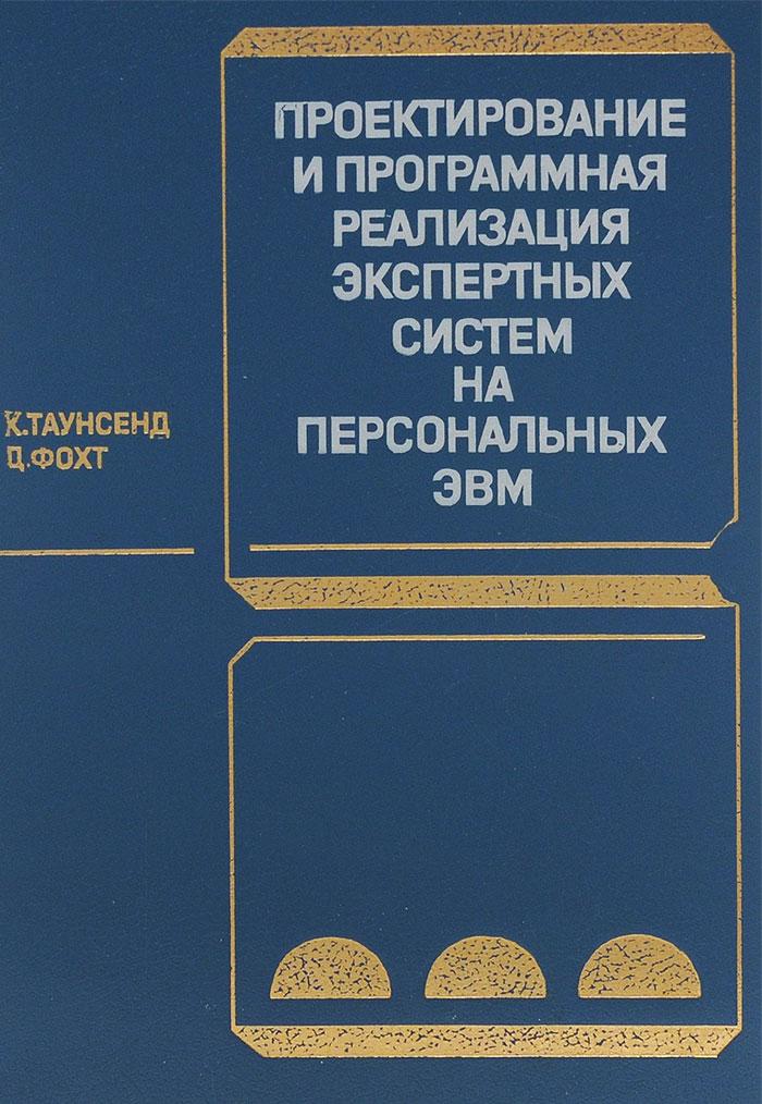 Таунсенд Х, Фохт Ц. Проектирование и программная реализация экспертных систем на персональных ЭВМ гаджинский адиль мухтарович проектирование товаропроводящих систем на основе логистики учебник