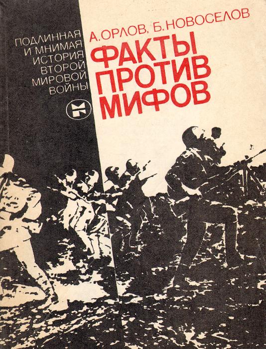 А. Орлов, Б. Новоселов Факты против мифов. Подлинная и мнимая история второй мировой войны