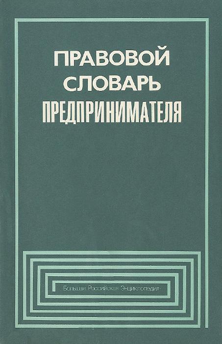 Правовой словарь предпринимателя. С приложением действующего законодательства Российской Федерации, связанного с предпринимательством