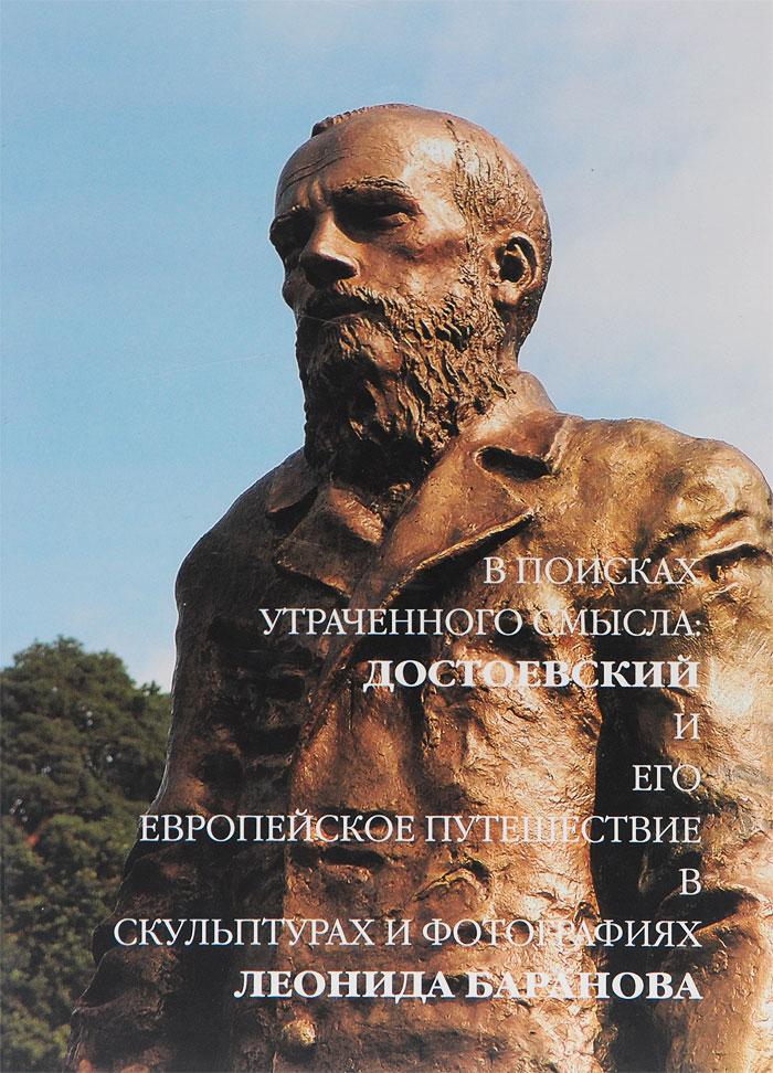 В поисках утраченного смысла. Достоевский и его европейское путешествие в скульптурах и фотографиях Леонида Баранова
