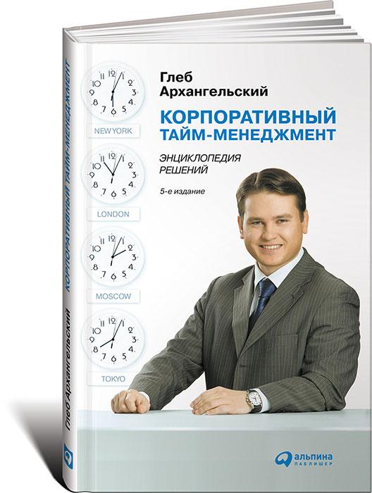 Корпоративный тайм-менеджмент. Энциклопедия решений Для достижения успеха руководителям...