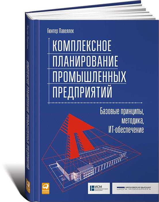 Гюнтер Павеллек Комплексное планирование промышленных предприятий. Базовые принципы, методика, ИТ-обеспечение