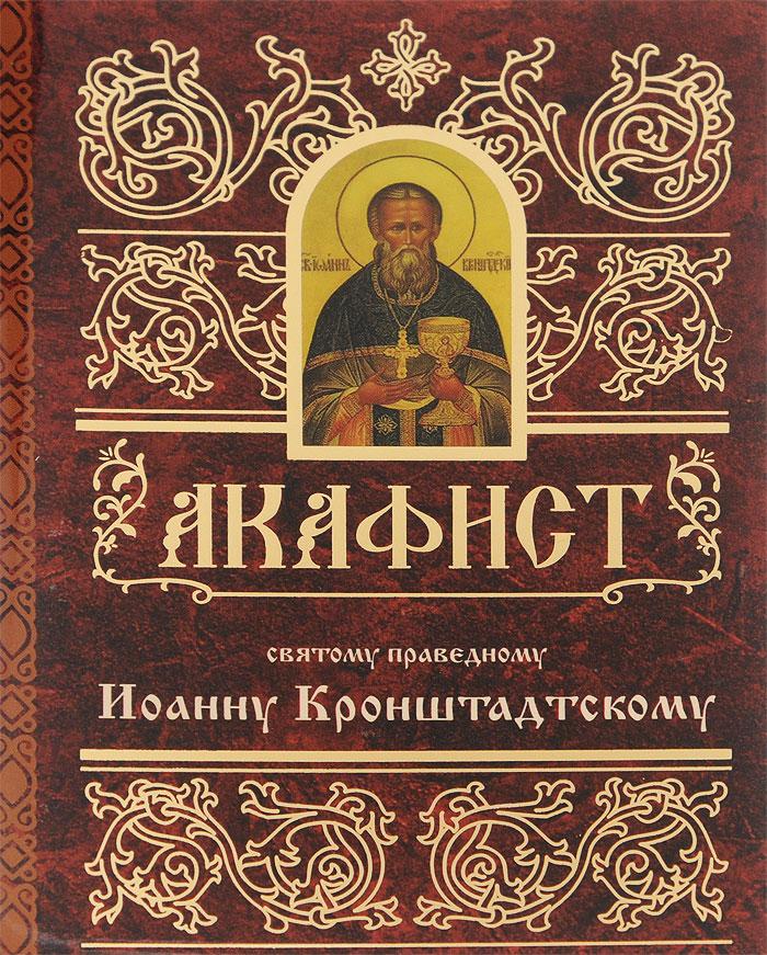 Акафист святому праведному Иоанну Кронштадтскому сборник житие и акафист святому апостолу и евангелисту иоанну богослову