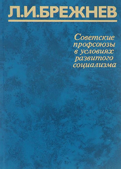 Л. И. Брежнев Советские профсоюзы в условиях развитого социализма