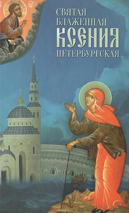 Святая блаженная Ксения Петербургская милов с сост подвиг ради спасения и любви блаженная ксения петербургская