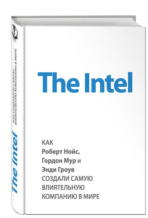 Майкл Мэлоун The Intel. Как Роберт Нойс, Гордон Мур и Энди Гроув создали самую влиятельную компанию в мире