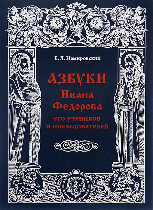 Е. Л. Немировский Азбуки Ивана Федорова, его учеников и последователей