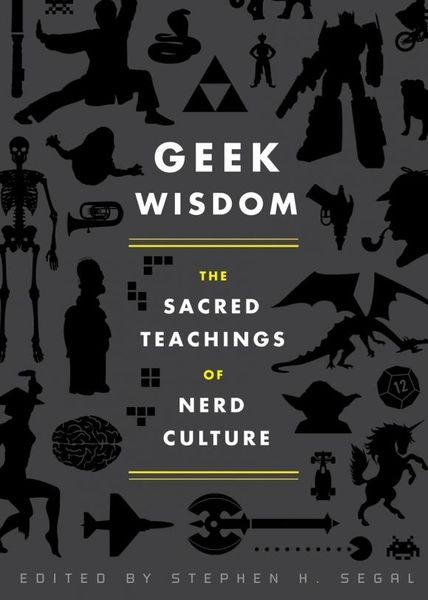 Geek Wisdom: The Sacred Teachings of Nerd Culture geek wisdom the sacred teachings of nerd culture