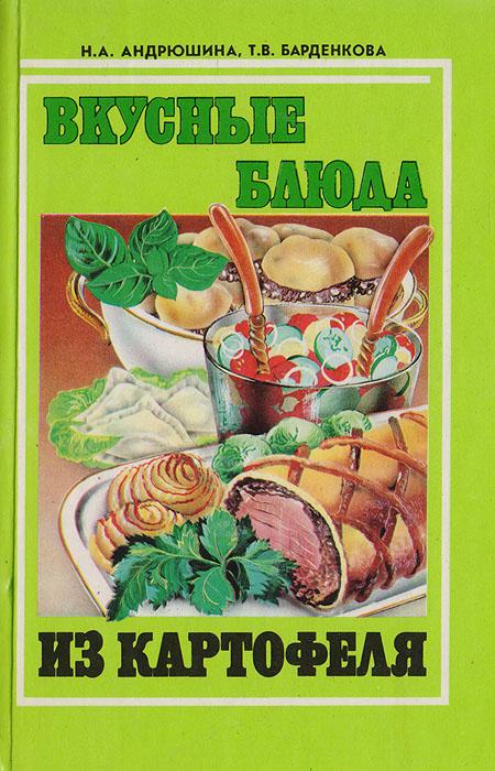 Андрюшина Н., Барденкова Т. Вкусные блюда из картофеля