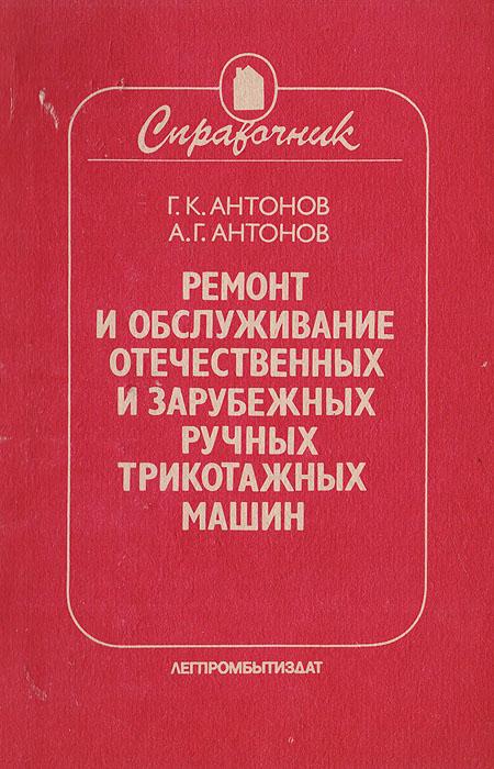 Антонов Г. К., Антонов А. Г. Ремонт и обслуживание отечественных и зарубежных ручных трикотажных машин. Справочник