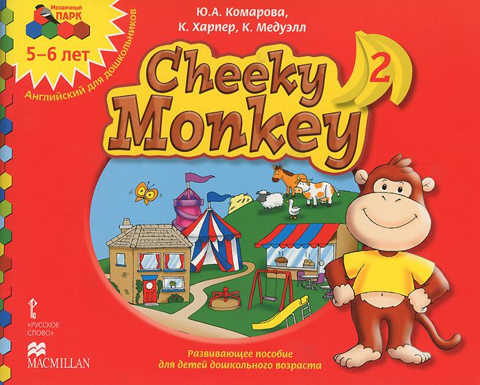 Ю. А Комарова, К. Харпер, К. Медуэлл Cheeky Monkey 2. Развивающее пособие для детей дошкольного возраста. Старшая группа. 5-6 лет загуменная л социально личностное развитие дошкольников программа планирование занятия диагностические материалы старшая группа