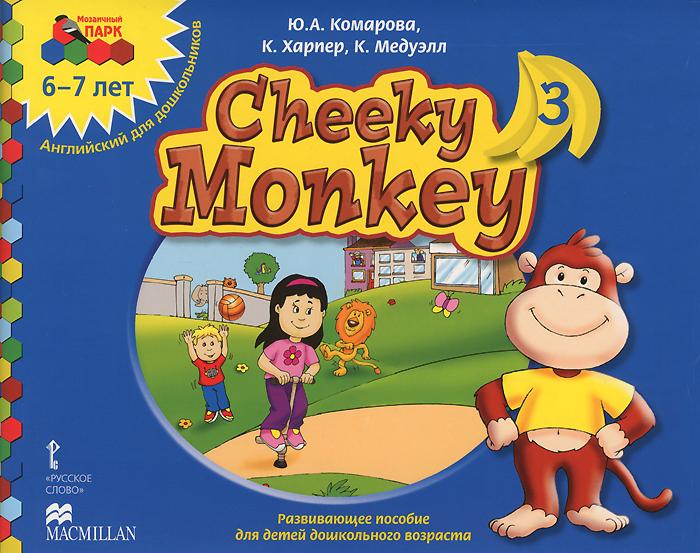 Ю. А Комарова, К. Харпер, К. Медуэлл Cheeky Monkey 3. Развивающее пособие для детей дошкольного возраста. Подготовительная к школе группа. 6-7 лет т с комарова изобразительная деятельность в детском саду 6 7 лет подготовительная к школе группа