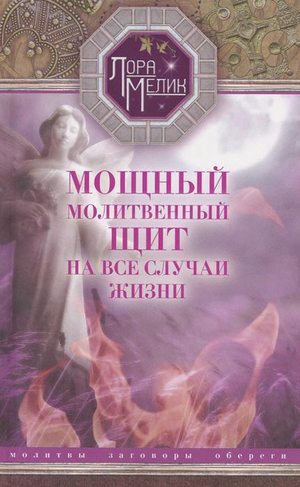 Лора Мелик Мощный молитвенный щит на все случаи жизни . Молитвы, обереги, заговоры