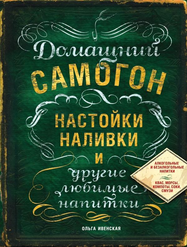 Ольга Ивенская Домашний самогон, настойки, наливки и другие любимые напитки