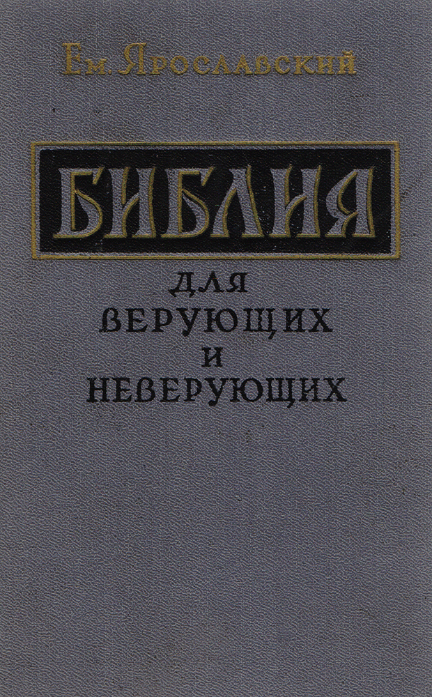 Емельян Ярославский Библия для верующих и неверующих александр введенский библия и наука по вопросу о происхождении мира и человека