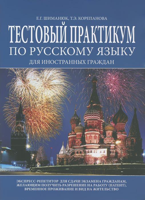 Е. Г. Шиманюк, Т. Э. Корепанова Тестовый практикум по русскому языку для иностранных граждан цена