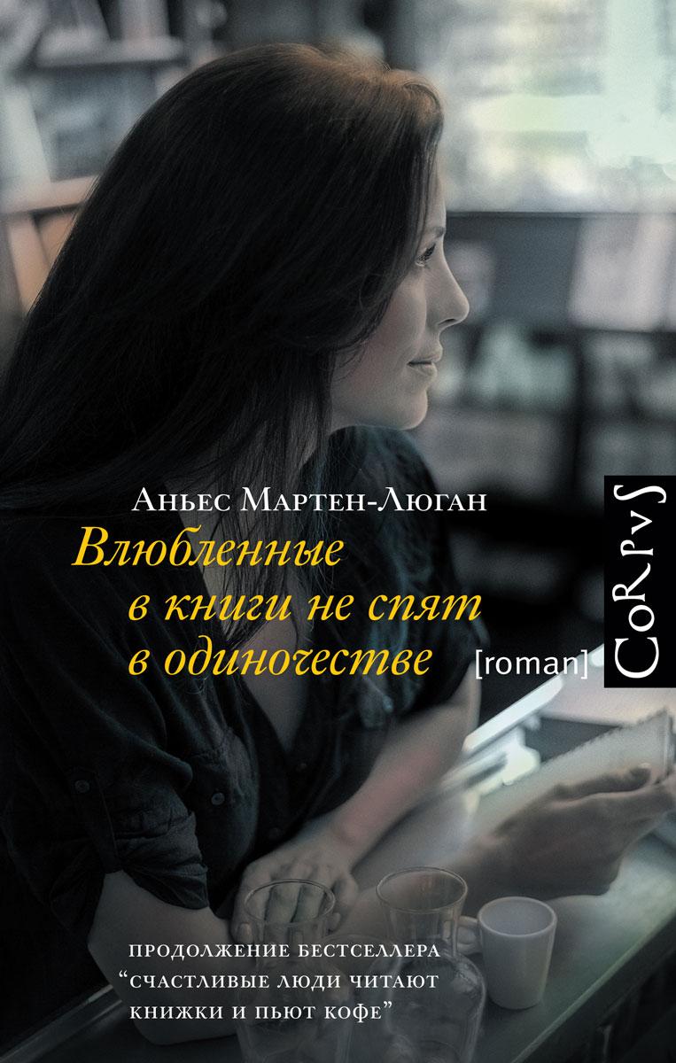 Аньес Мартен-Люган Влюбленные в книги не спят в одиночестве мартен люган а у тебя все получится дорогая моя