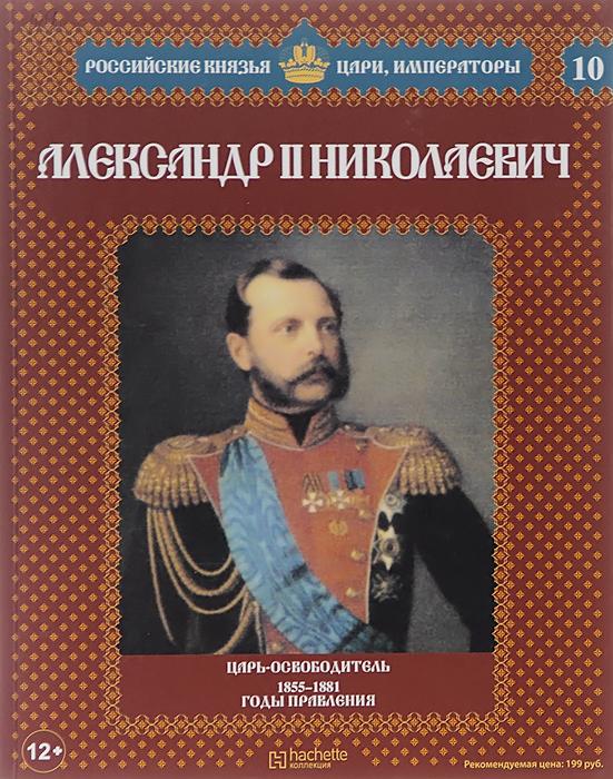 Александр Савинов Александр II Николаевич. Царь-освободитель. 1855-1881 годы правления