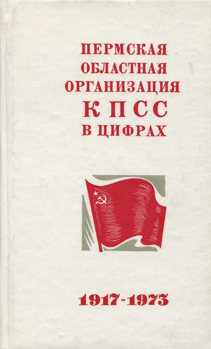 Пермская областная организация КПСС в цифрах. 1917 - 1973 Сборник