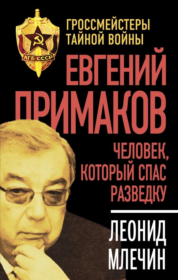 Леонид Млечин Евгений Примаков. Человек, который спас разведку