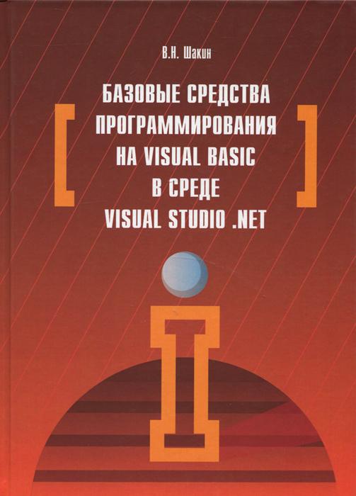 В. Н. Шакин Базовые средства программирования на Visual Basic в среде Visual Studio. Net адаменко анатолий логическое программирование и visual prolog в подлиннике