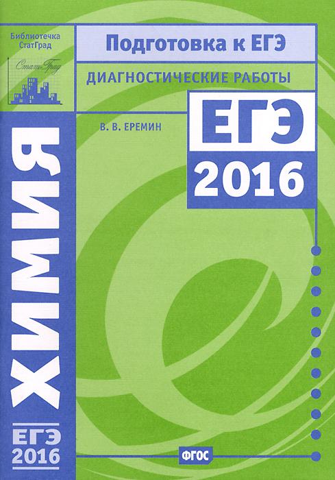 В. В. Еремин Химия. Подготовка к ЕГЭ в 2016 году. Диагностические работы
