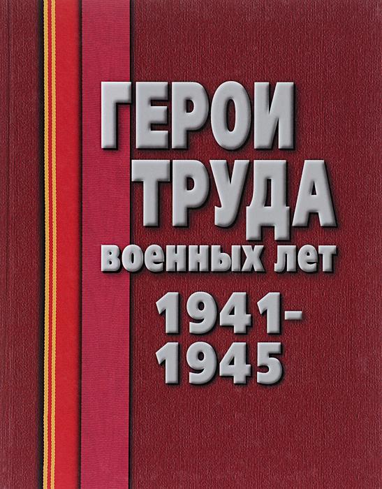 Герои труда военных лет. 1941-1945