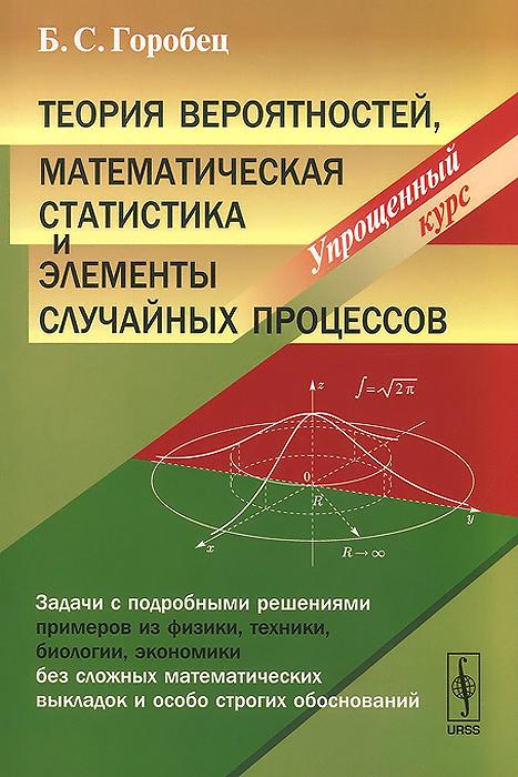 Б. С. Горобец Теория вероятностей, математическая статистика и элементы случайных процессов. Упрощенный курс