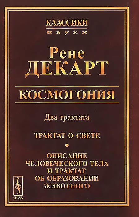 Космогония. Два трактата. Трактат о свете. Описание человеческого тела и трактат об образовании животного