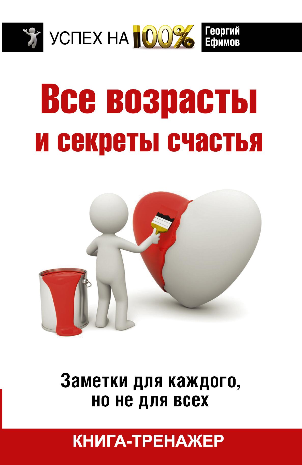 Г. М. Ефимов Все возрасты и секреты счастья. Заметки для каждого, но не для всех