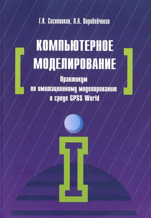 Г. К. Сосновиков, Л. А. Воробейчиков Компьютерное моделирование. Практикум по имитационному моделированию в среде GPSS World. Учебное пособие информационные системы и технологии