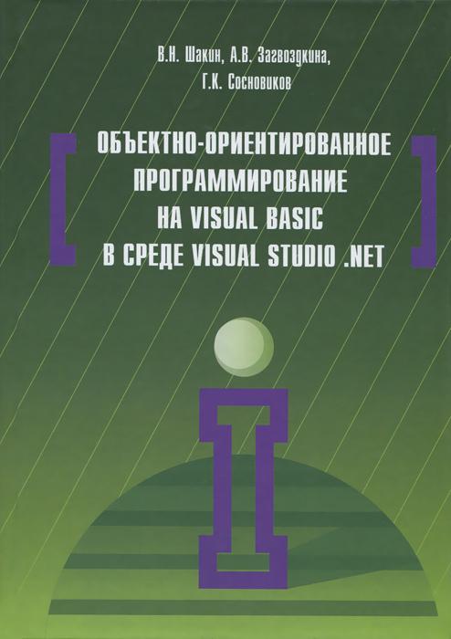 В. Н. Шакин, А. В. Загвоздкина, Г. К. Сосновиков Объектно-ориентированное программирование на Visual Basic в среде Visual Studio .Net. Учебное пособие