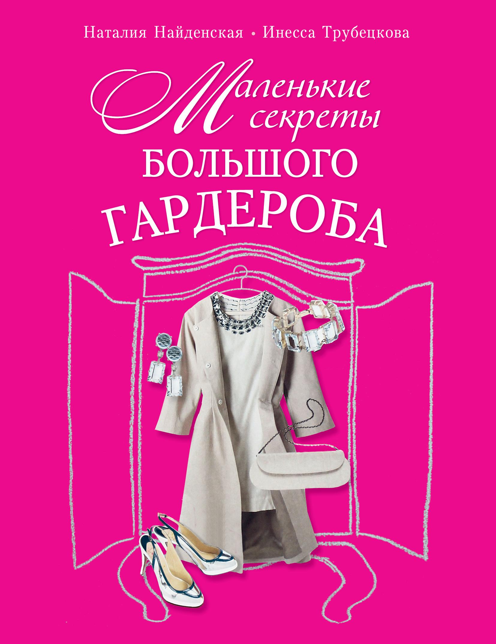 Наталия Найденская, Инесса Трубецкова Маленькие секреты большого гардероба наталия найденская инесса трубецкова триумф черного платья создай свой неповторимый стиль