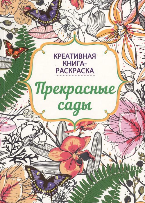 Прекрасные сады. Креативная книга-раскраска