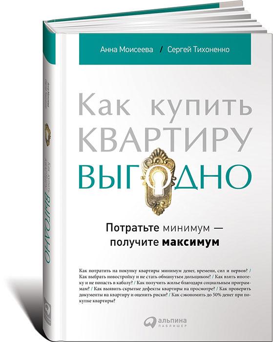 Анна Моисеева, Сергей Тихоненко. Как купить квартиру выгодно. Потратьте минимум - получите максимум