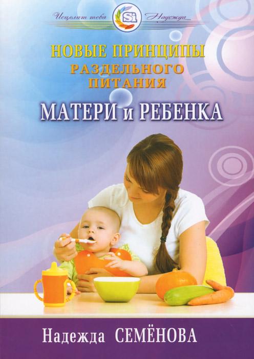 Надежда Семенова Новые принципы раздельного питания матери и ребенка семенова н вегетарианская кухня раздельного питания простой действенный и доступный метод восстановления здоровья