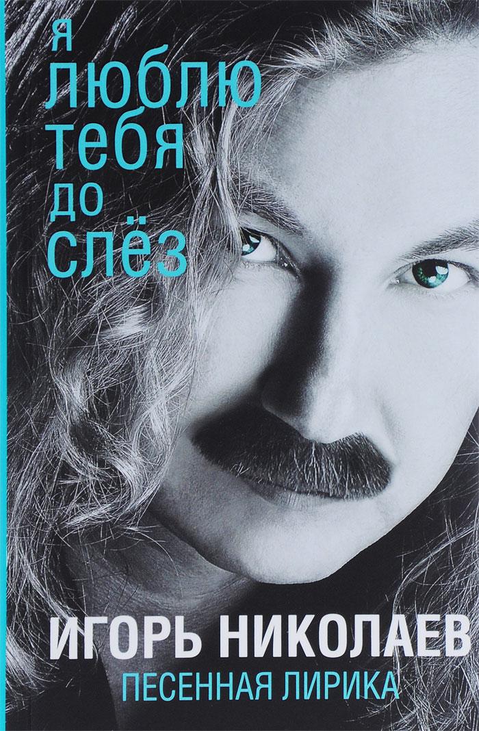 Игорь Николаев Я люблю тебя до слёз