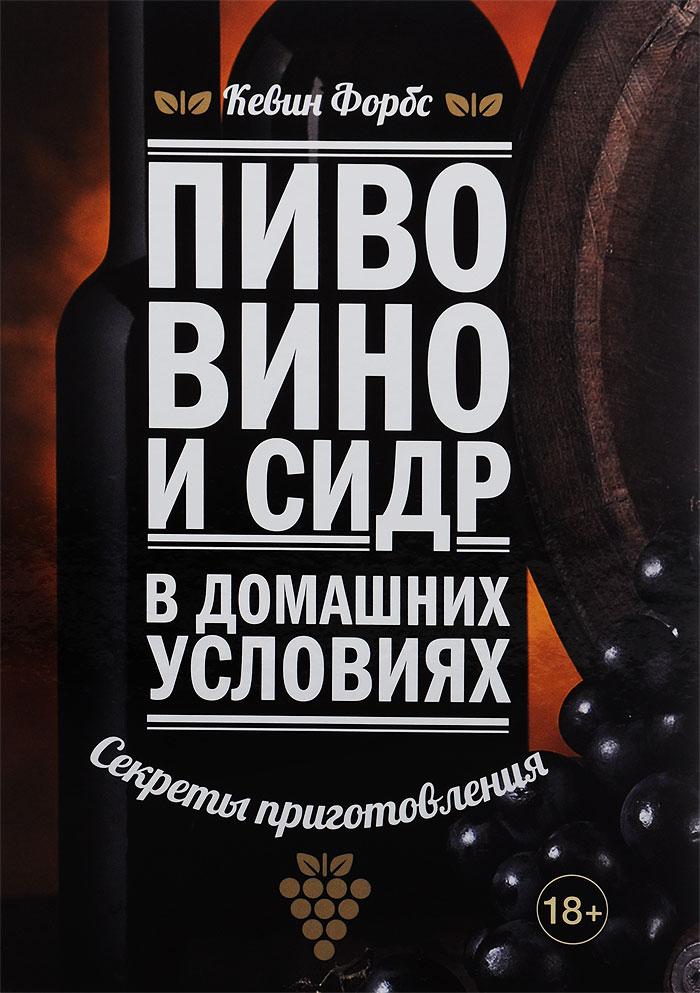 Кевин Форбс Пиво, вино и сидр в домашних условиях. Секреты приготовления