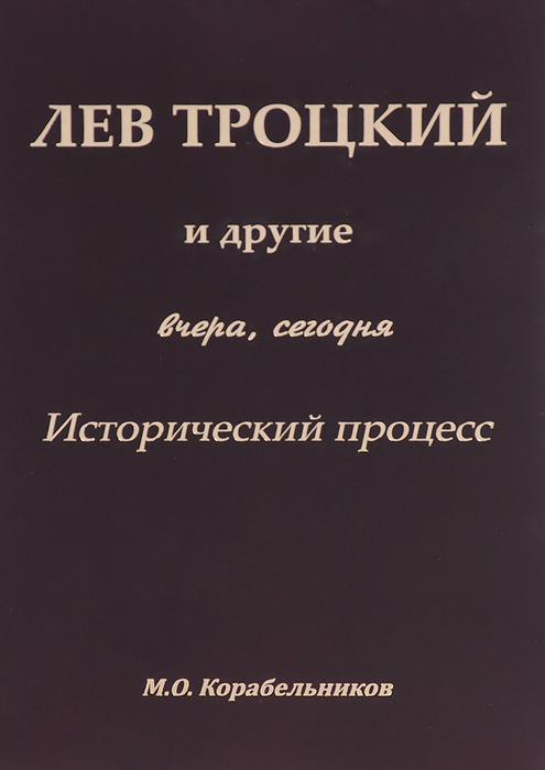 М. О. Корабельников Лев Троцикй и другие. Вчера, сегодня. Исторический процесс