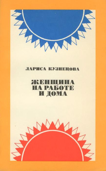 Лариса Кузнецова Женщина на работе и дома